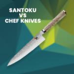 Santoku VS Chef knives A Detailed Comparison